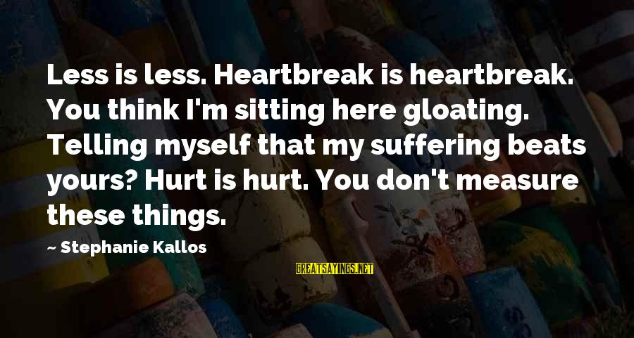 Kallos's Sayings By Stephanie Kallos: Less is less. Heartbreak is heartbreak. You think I'm sitting here gloating. Telling myself that