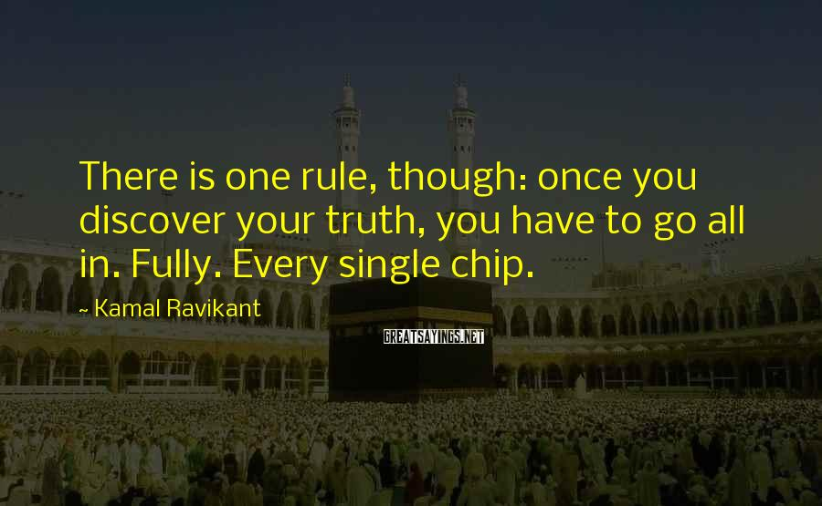 Kamal Ravikant Sayings: There is one rule, though: once you discover your truth, you have to go all