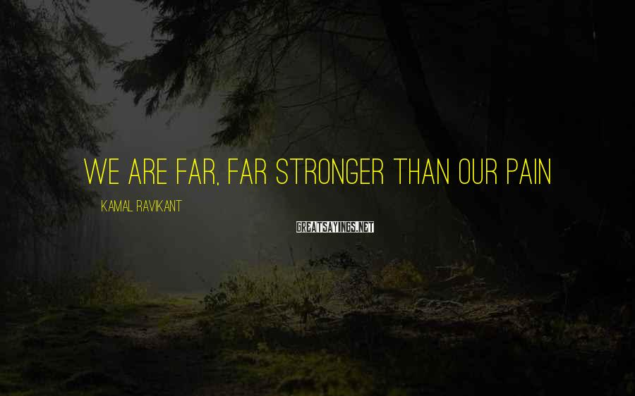 Kamal Ravikant Sayings: We are far, far stronger than our pain