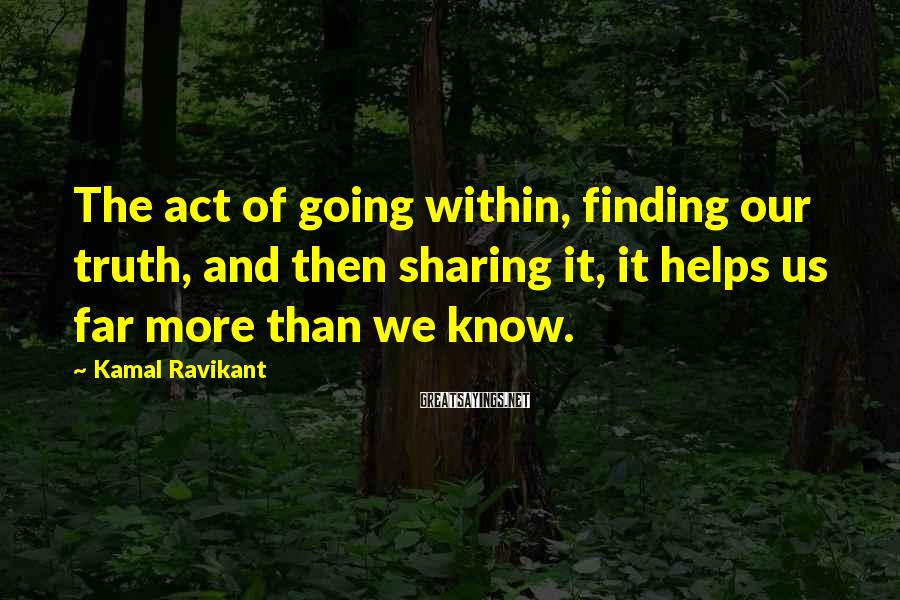 Kamal Ravikant Sayings: The act of going within, finding our truth, and then sharing it, it helps us