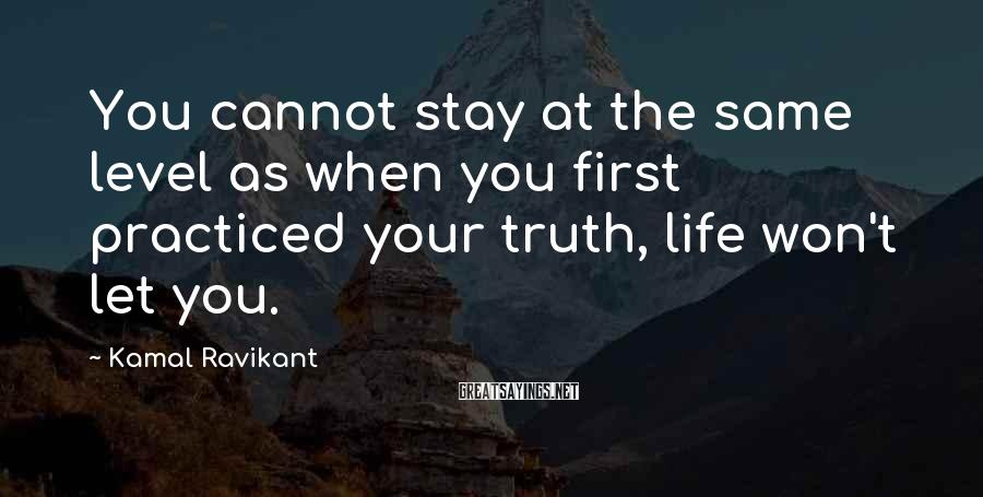 Kamal Ravikant Sayings: You cannot stay at the same level as when you first practiced your truth, life