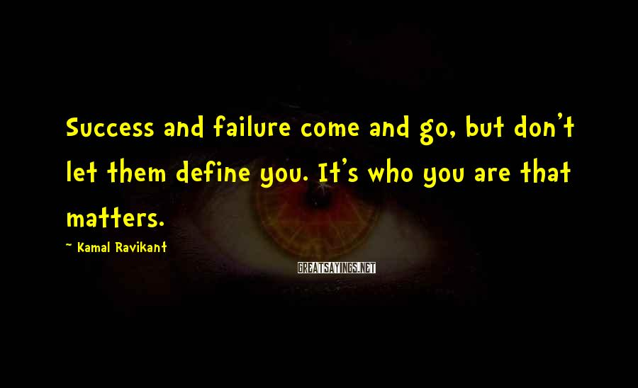 Kamal Ravikant Sayings: Success and failure come and go, but don't let them define you. It's who you