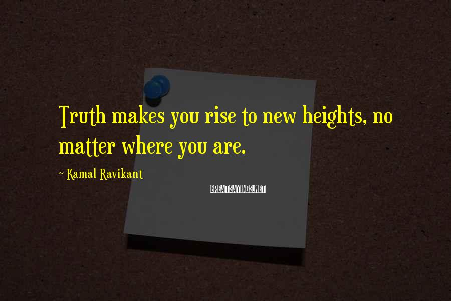 Kamal Ravikant Sayings: Truth makes you rise to new heights, no matter where you are.