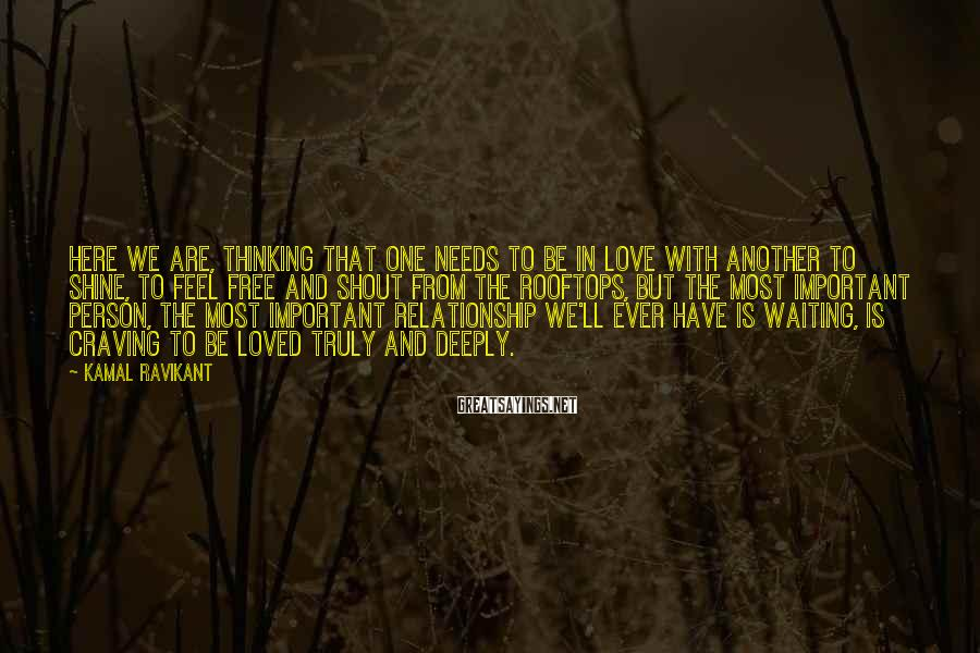 Kamal Ravikant Sayings: Here we are, thinking that one needs to be in love with another to shine,