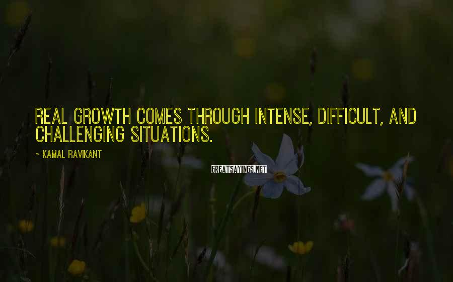 Kamal Ravikant Sayings: Real growth comes through intense, difficult, and challenging situations.