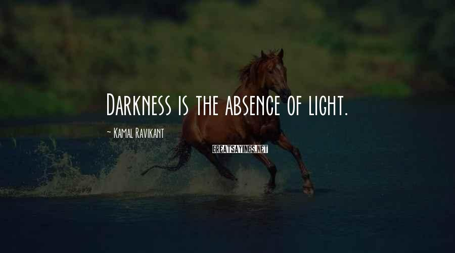 Kamal Ravikant Sayings: Darkness is the absence of light.