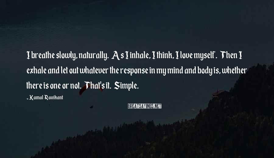 Kamal Ravikant Sayings: I breathe slowly, naturally. As I inhale, I think, I love myself. Then I exhale