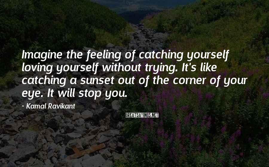 Kamal Ravikant Sayings: Imagine the feeling of catching yourself loving yourself without trying. It's like catching a sunset