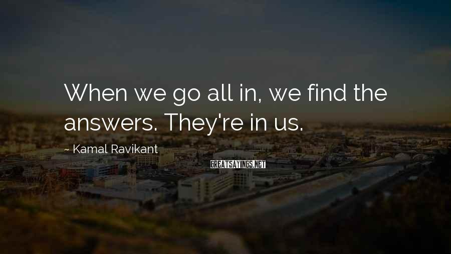Kamal Ravikant Sayings: When we go all in, we find the answers. They're in us.