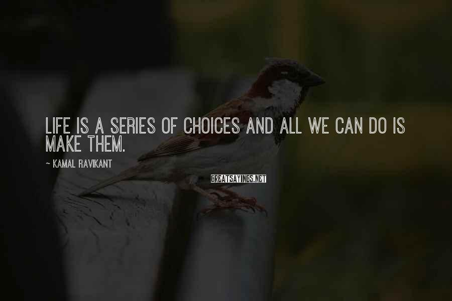 Kamal Ravikant Sayings: Life is a series of choices and all we can do is make them.