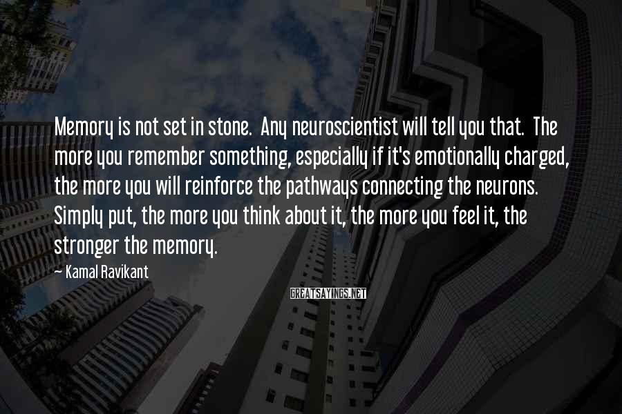 Kamal Ravikant Sayings: Memory is not set in stone. Any neuroscientist will tell you that. The more you