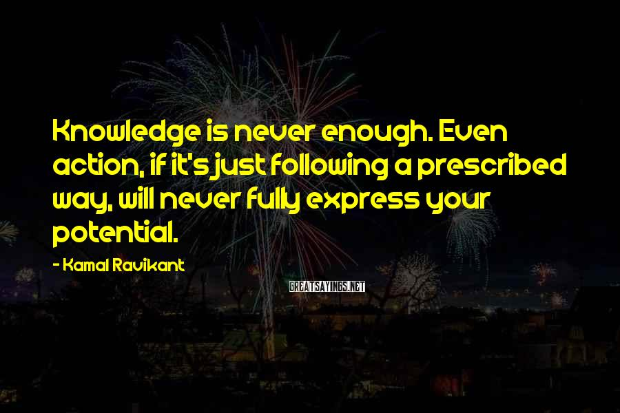 Kamal Ravikant Sayings: Knowledge is never enough. Even action, if it's just following a prescribed way, will never