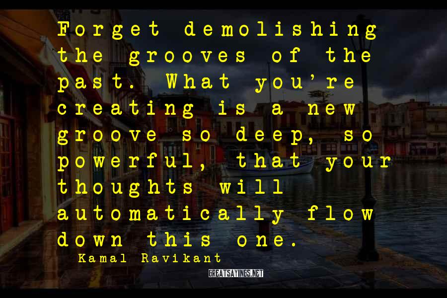 Kamal Ravikant Sayings: Forget demolishing the grooves of the past. What you're creating is a new groove so