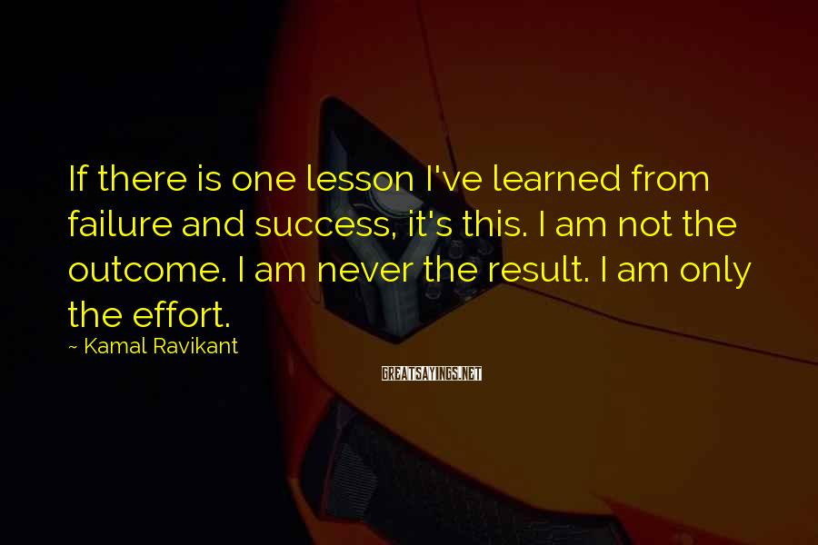 Kamal Ravikant Sayings: If there is one lesson I've learned from failure and success, it's this. I am