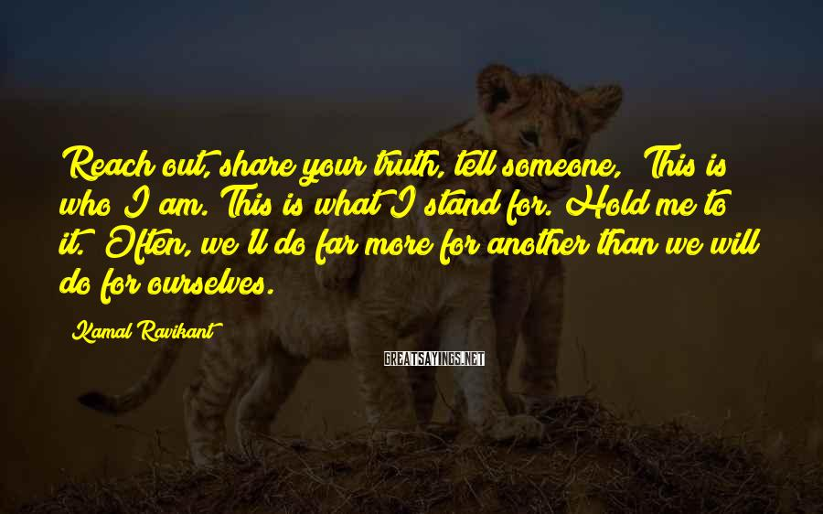 """Kamal Ravikant Sayings: Reach out, share your truth, tell someone, """"This is who I am. This is what"""