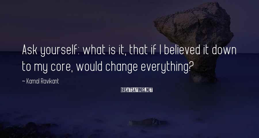 Kamal Ravikant Sayings: Ask yourself: what is it, that if I believed it down to my core, would