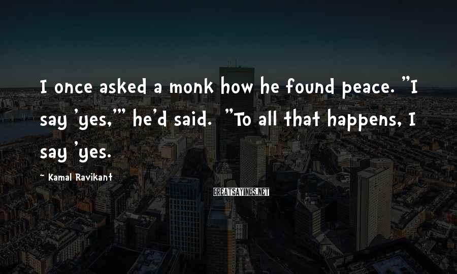 """Kamal Ravikant Sayings: I once asked a monk how he found peace. """"I say 'yes,'"""" he'd said. """"To"""