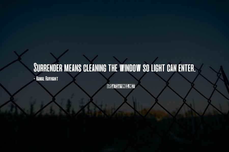 Kamal Ravikant Sayings: Surrender means cleaning the window so light can enter.