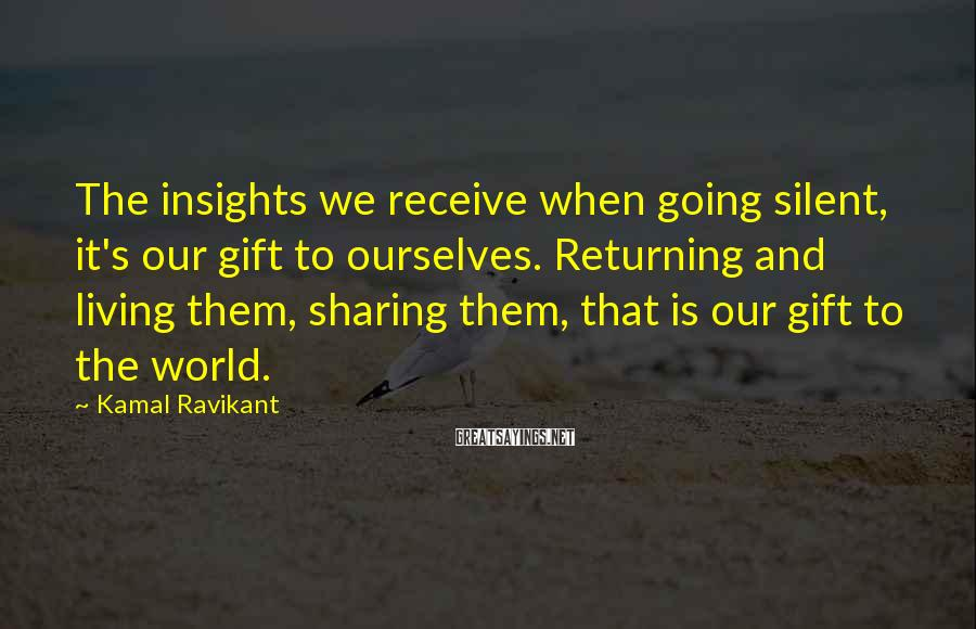 Kamal Ravikant Sayings: The insights we receive when going silent, it's our gift to ourselves. Returning and living