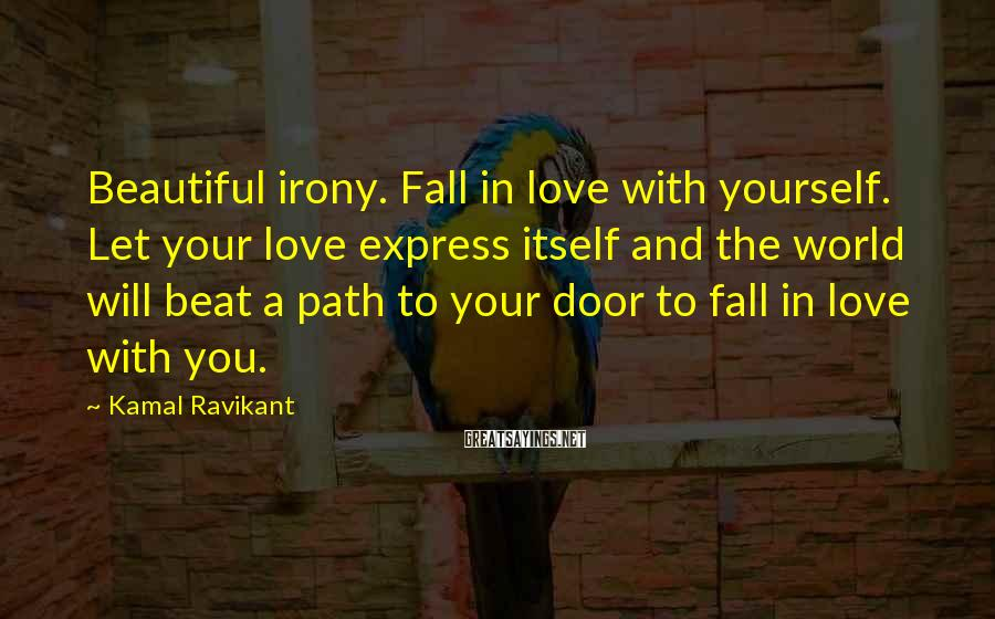 Kamal Ravikant Sayings: Beautiful irony. Fall in love with yourself. Let your love express itself and the world