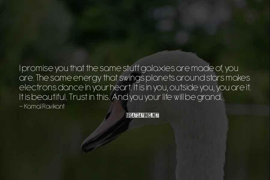 Kamal Ravikant Sayings: I promise you that the same stuff galaxies are made of, you are. The same