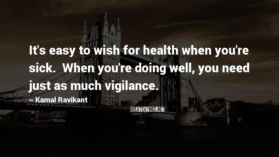 Kamal Ravikant Sayings: It's easy to wish for health when you're sick. When you're doing well, you need