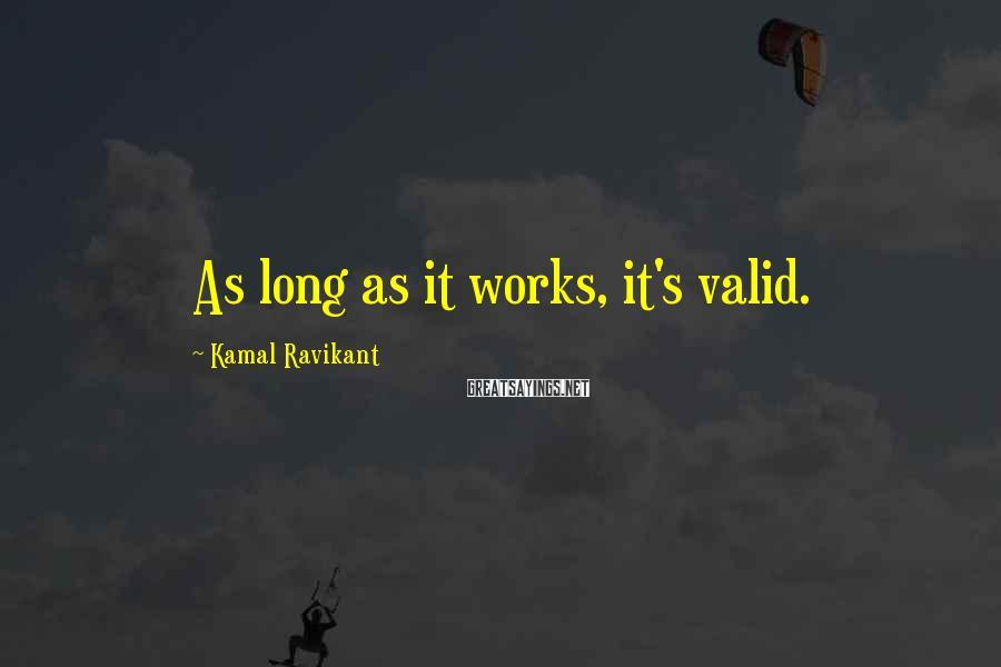 Kamal Ravikant Sayings: As long as it works, it's valid.