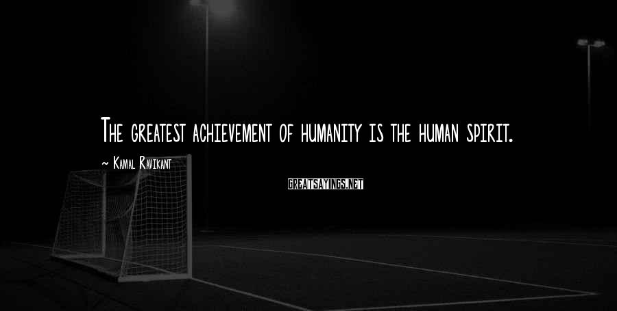 Kamal Ravikant Sayings: The greatest achievement of humanity is the human spirit.