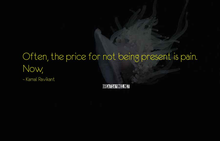 Kamal Ravikant Sayings: Often, the price for not being present is pain. Now,