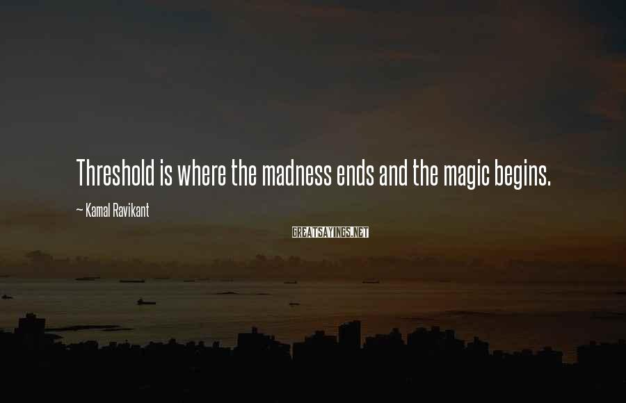 Kamal Ravikant Sayings: Threshold is where the madness ends and the magic begins.