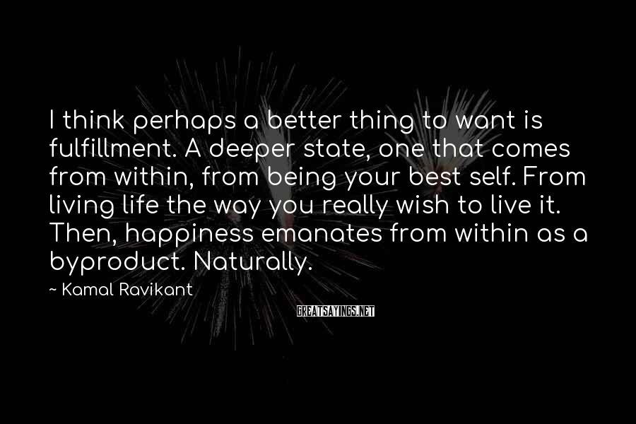 Kamal Ravikant Sayings: I think perhaps a better thing to want is fulfillment. A deeper state, one that