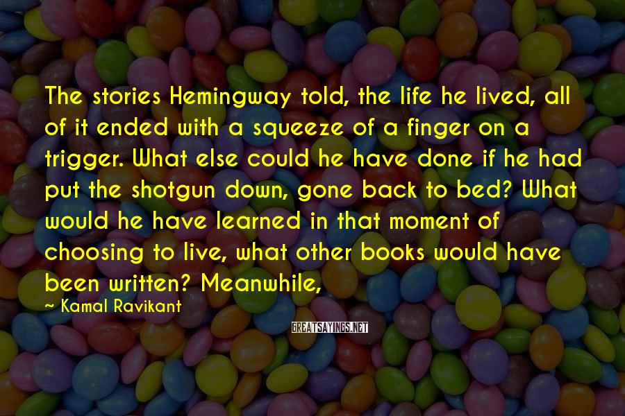 Kamal Ravikant Sayings: The stories Hemingway told, the life he lived, all of it ended with a squeeze