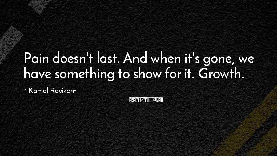 Kamal Ravikant Sayings: Pain doesn't last. And when it's gone, we have something to show for it. Growth.