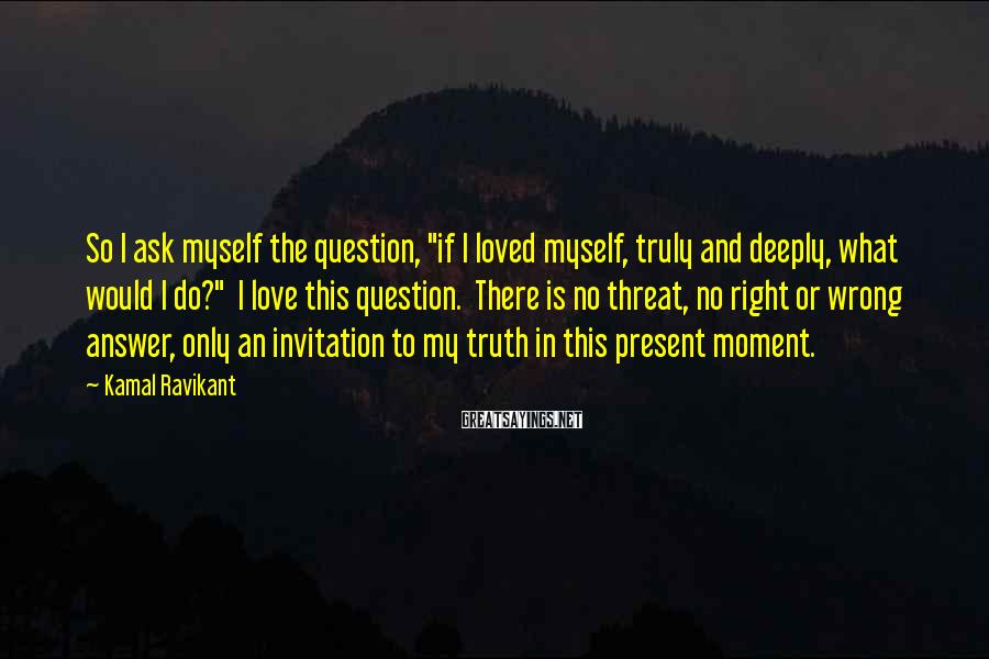 """Kamal Ravikant Sayings: So I ask myself the question, """"if I loved myself, truly and deeply, what would"""