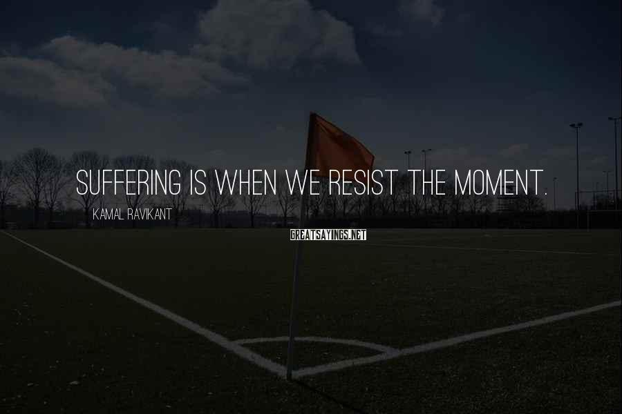 Kamal Ravikant Sayings: Suffering is when we resist the moment.
