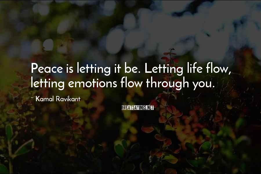 Kamal Ravikant Sayings: Peace is letting it be. Letting life flow, letting emotions flow through you.