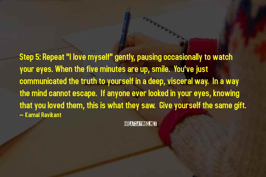 """Kamal Ravikant Sayings: Step 5: Repeat """"I love myself"""" gently, pausing occasionally to watch your eyes. When the"""