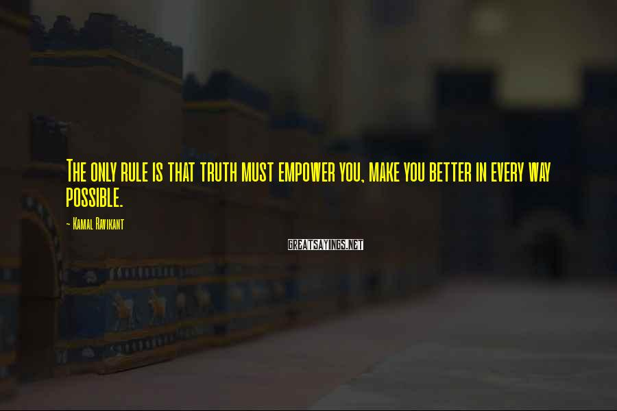 Kamal Ravikant Sayings: The only rule is that truth must empower you, make you better in every way