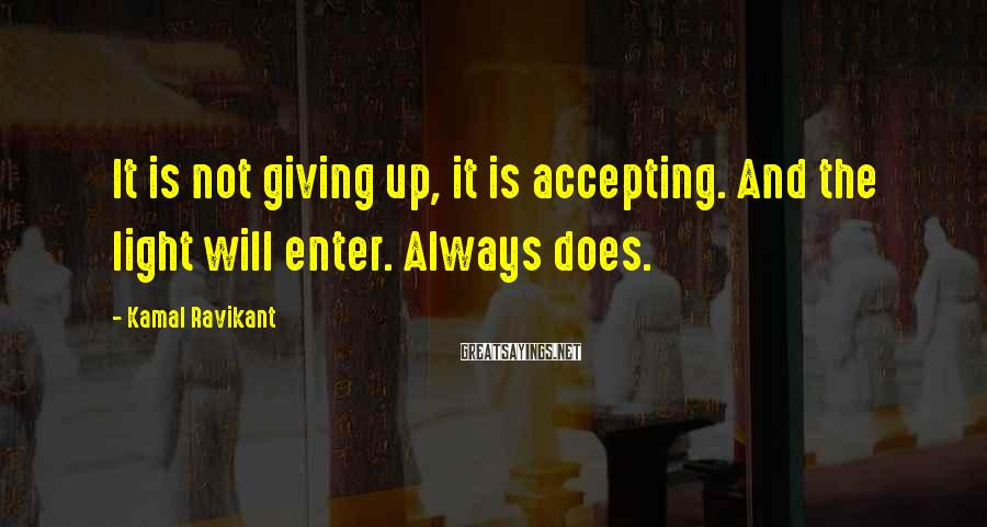 Kamal Ravikant Sayings: It is not giving up, it is accepting. And the light will enter. Always does.