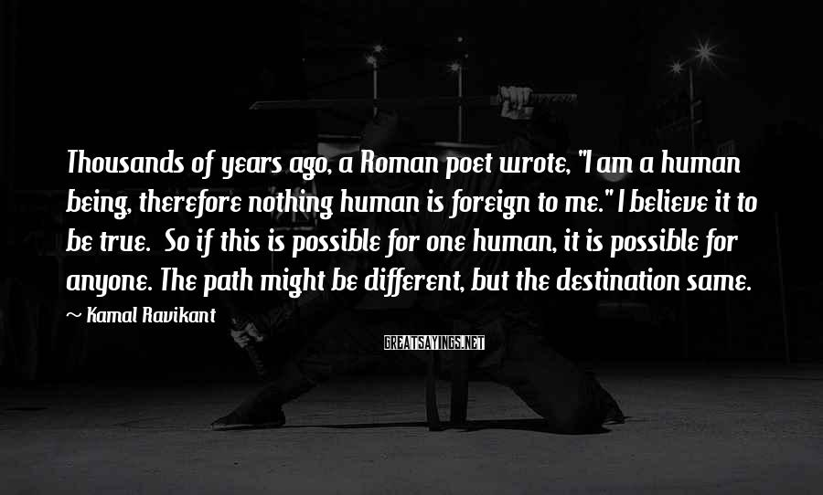 """Kamal Ravikant Sayings: Thousands of years ago, a Roman poet wrote, """"I am a human being, therefore nothing"""