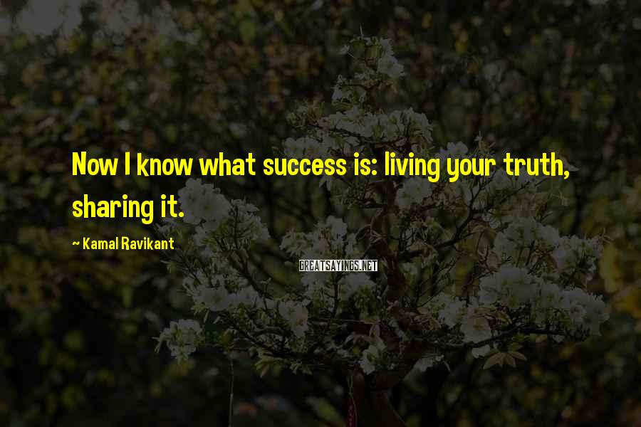 Kamal Ravikant Sayings: Now I know what success is: living your truth, sharing it.