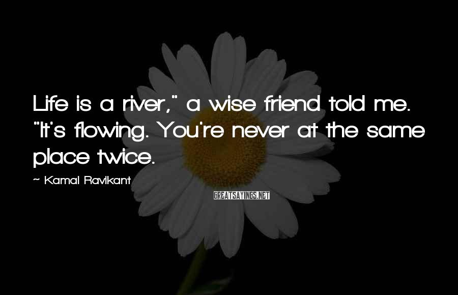 """Kamal Ravikant Sayings: Life is a river,"""" a wise friend told me. """"It's flowing. You're never at the"""