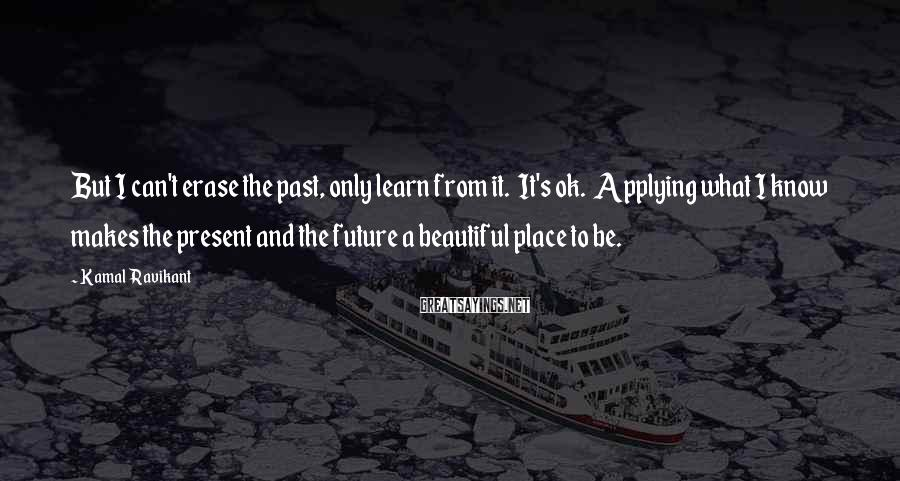Kamal Ravikant Sayings: But I can't erase the past, only learn from it. It's ok. Applying what I