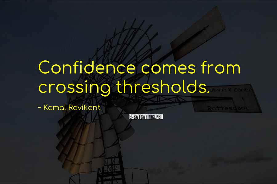 Kamal Ravikant Sayings: Confidence comes from crossing thresholds.