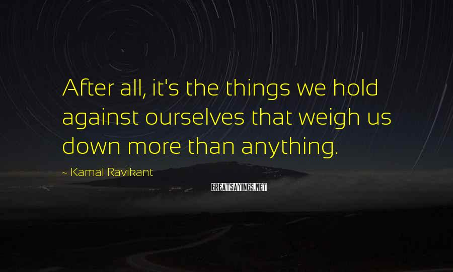Kamal Ravikant Sayings: After all, it's the things we hold against ourselves that weigh us down more than
