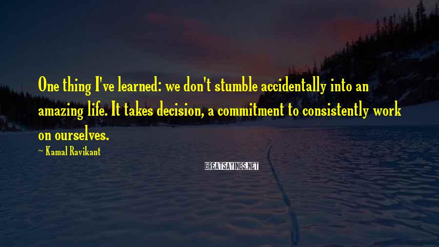 Kamal Ravikant Sayings: One thing I've learned: we don't stumble accidentally into an amazing life. It takes decision,