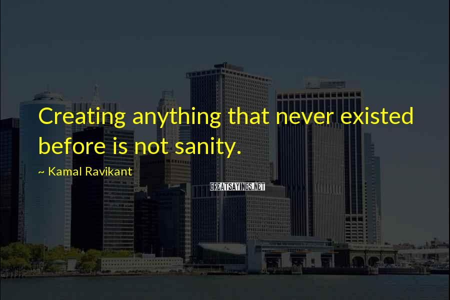 Kamal Ravikant Sayings: Creating anything that never existed before is not sanity.