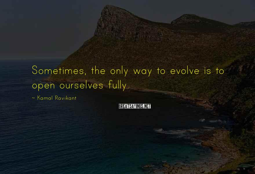 Kamal Ravikant Sayings: Sometimes, the only way to evolve is to open ourselves fully.