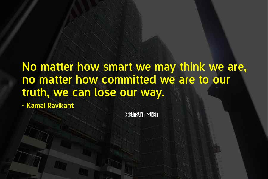 Kamal Ravikant Sayings: No matter how smart we may think we are, no matter how committed we are