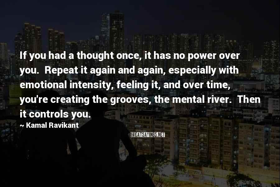 Kamal Ravikant Sayings: If you had a thought once, it has no power over you. Repeat it again